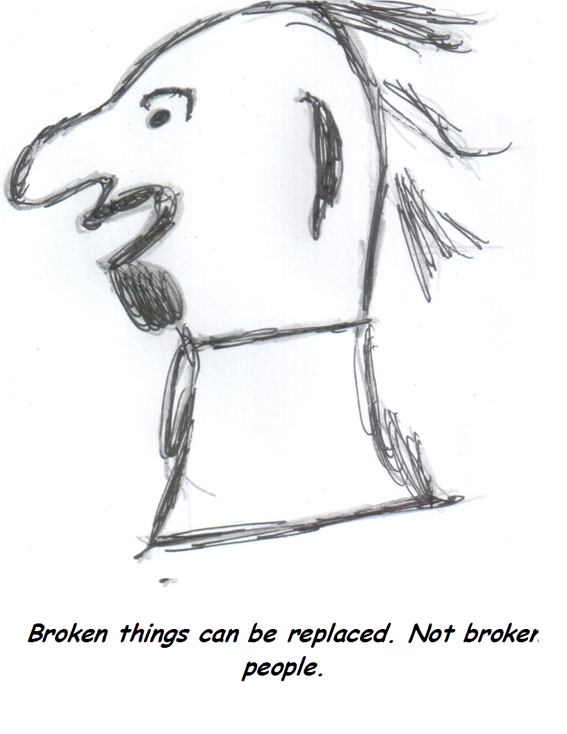 Broken things can be replaced. Not broken people.