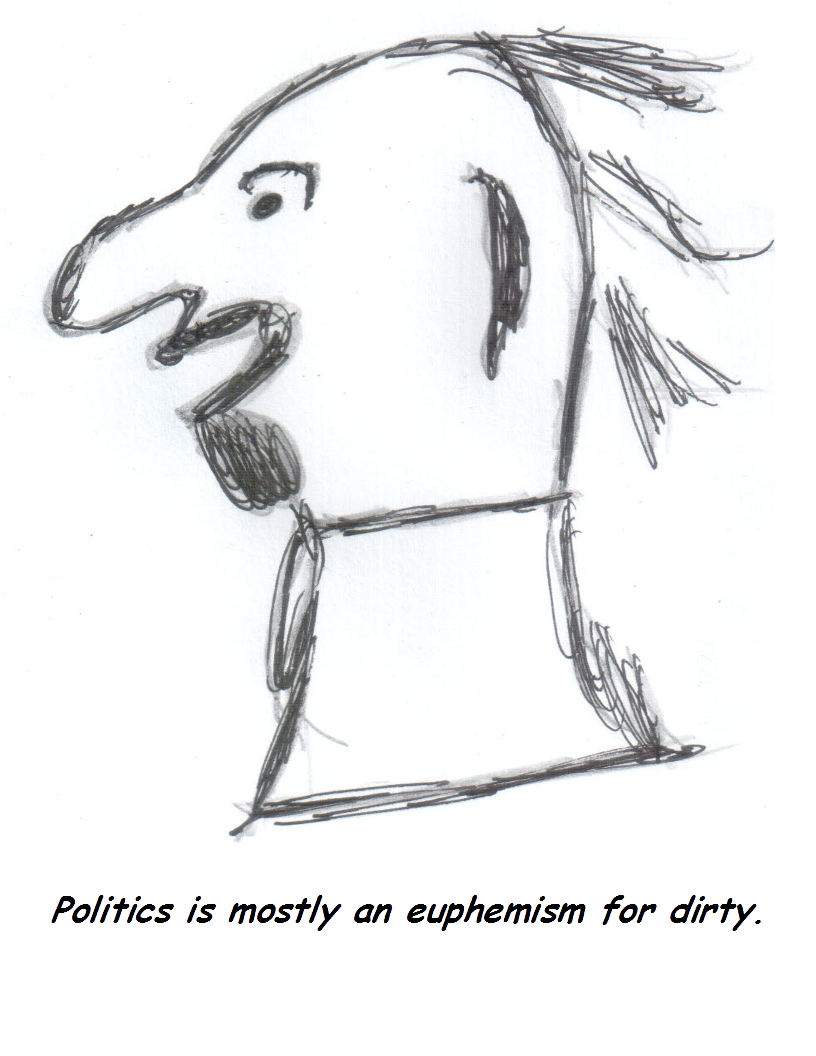 Politics is mostly an euphemism for dirty.